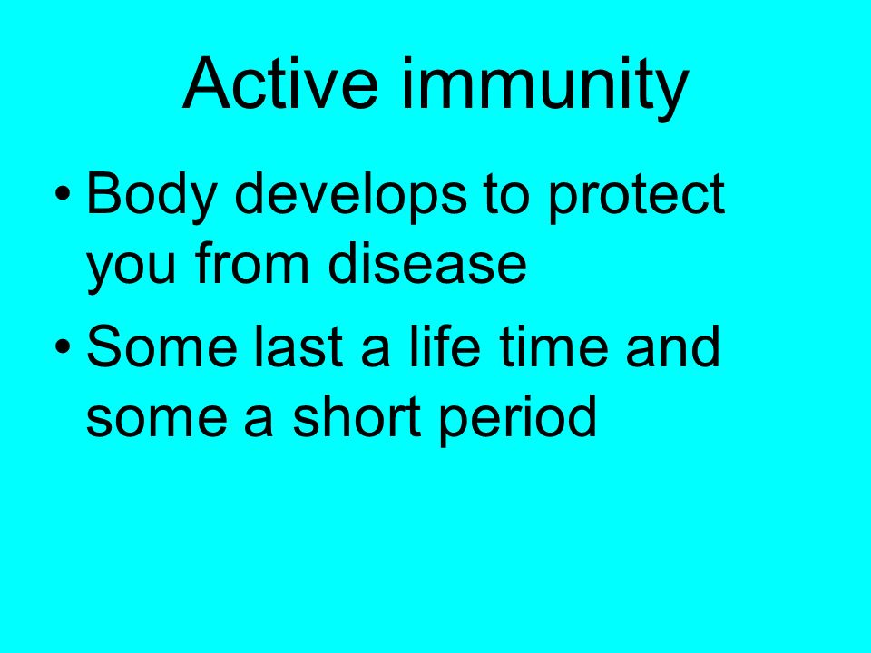 Active immunity Body develops to protect you from disease Some last a life time and some a short period
