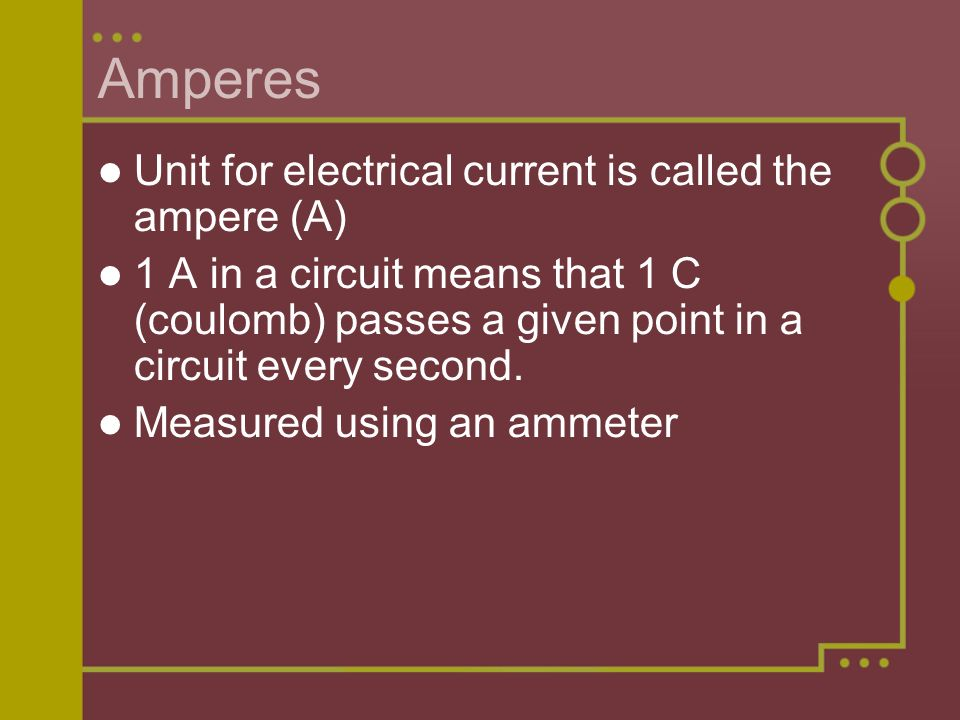 Amperes Unit for electrical current is called the ampere (A)‏ 1 A in a circuit means that 1 C (coulomb) passes a given point in a circuit every second.