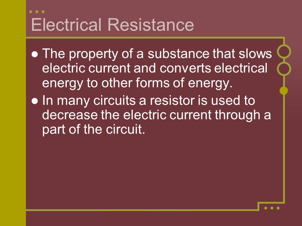 Electrical Resistance The property of a substance that slows electric current and converts electrical energy to other forms of energy.