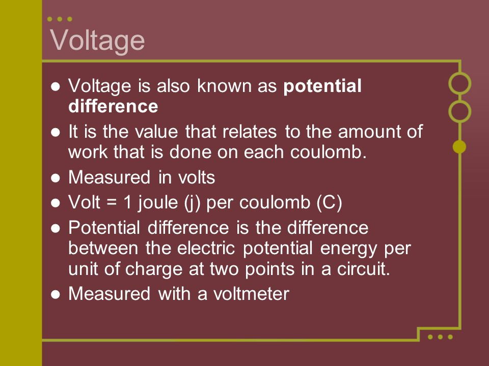 Voltage Voltage is also known as potential difference It is the value that relates to the amount of work that is done on each coulomb.