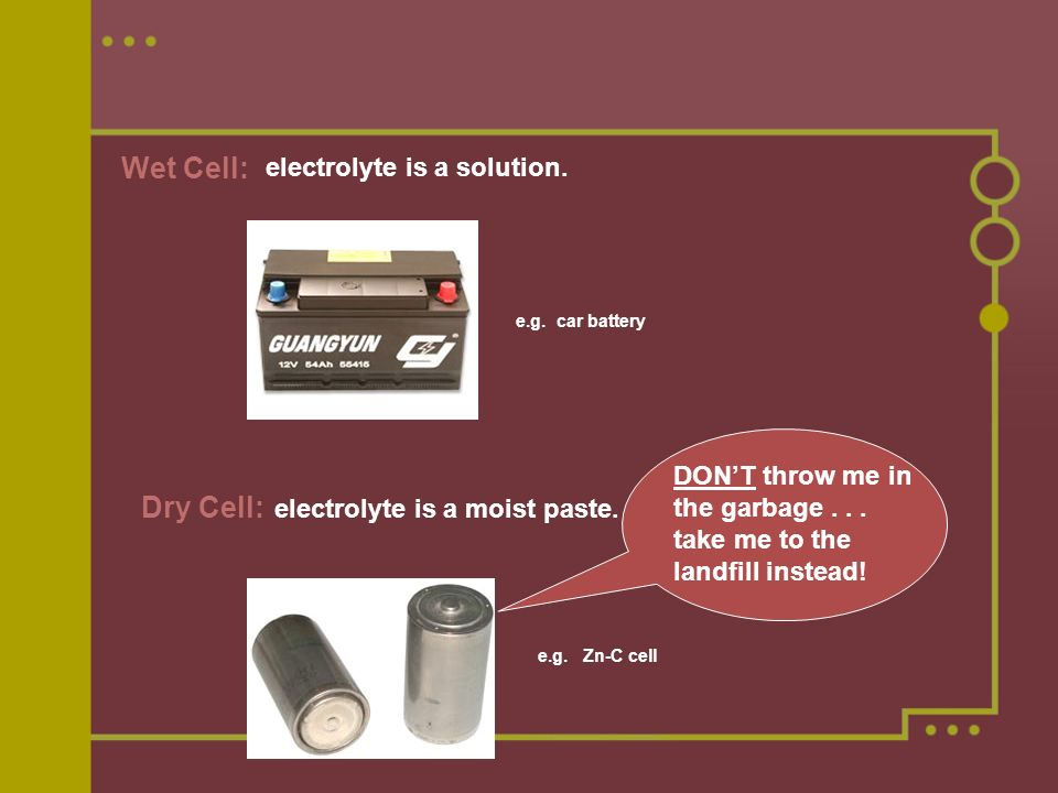 Wet Cell: electrolyte is a solution. e.g. car battery Dry Cell: electrolyte is a moist paste.