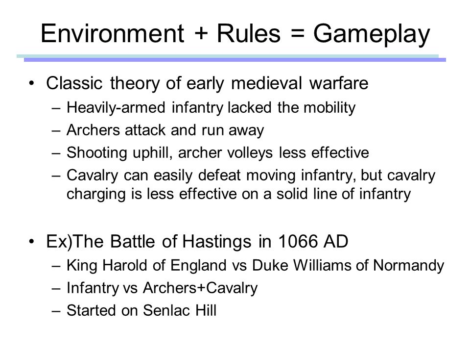 Environment + Rules = Gameplay Classic theory of early medieval warfare –Heavily-armed infantry lacked the mobility –Archers attack and run away –Shooting uphill, archer volleys less effective –Cavalry can easily defeat moving infantry, but cavalry charging is less effective on a solid line of infantry Ex)The Battle of Hastings in 1066 AD –King Harold of England vs Duke Williams of Normandy –Infantry vs Archers+Cavalry –Started on Senlac Hill