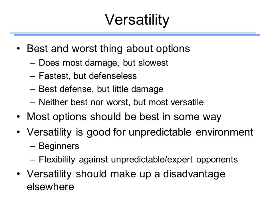 Versatility Best and worst thing about options –Does most damage, but slowest –Fastest, but defenseless –Best defense, but little damage –Neither best nor worst, but most versatile Most options should be best in some way Versatility is good for unpredictable environment –Beginners –Flexibility against unpredictable/expert opponents Versatility should make up a disadvantage elsewhere