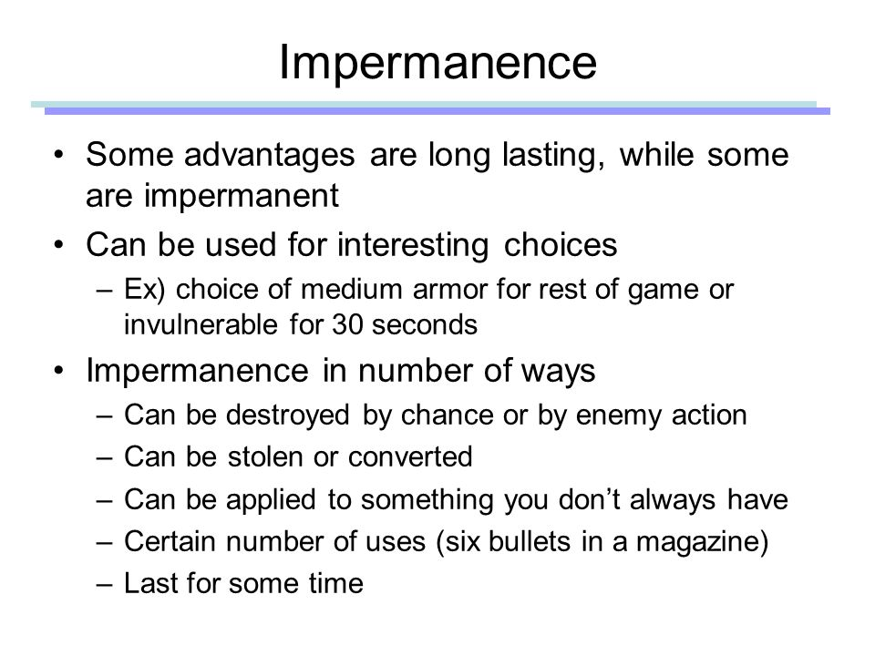 Impermanence Some advantages are long lasting, while some are impermanent Can be used for interesting choices –Ex) choice of medium armor for rest of game or invulnerable for 30 seconds Impermanence in number of ways –Can be destroyed by chance or by enemy action –Can bestolen or converted –Can be applied to something you don't always have –Certain number of uses (six bullets in a magazine) –Last for some time