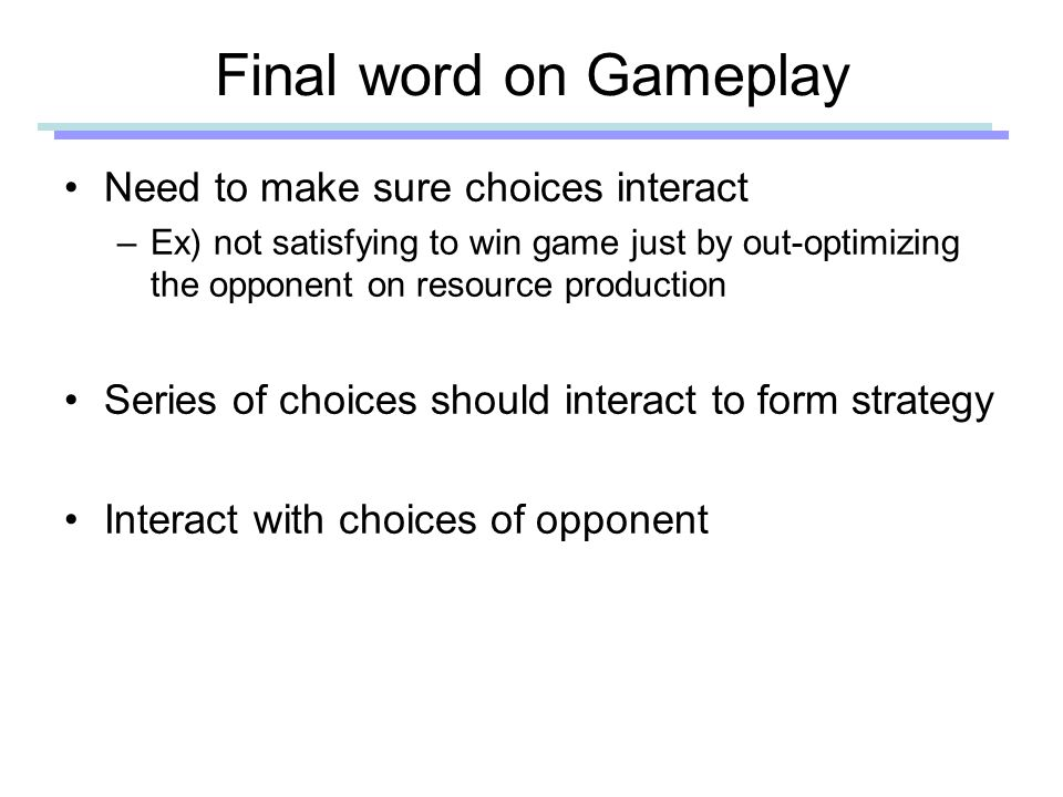 Final word on Gameplay Need to make sure choices interact –Ex) not satisfying to win game just by out-optimizing the opponent on resource production Series of choices should interact to form strategy Interact with choices of opponent
