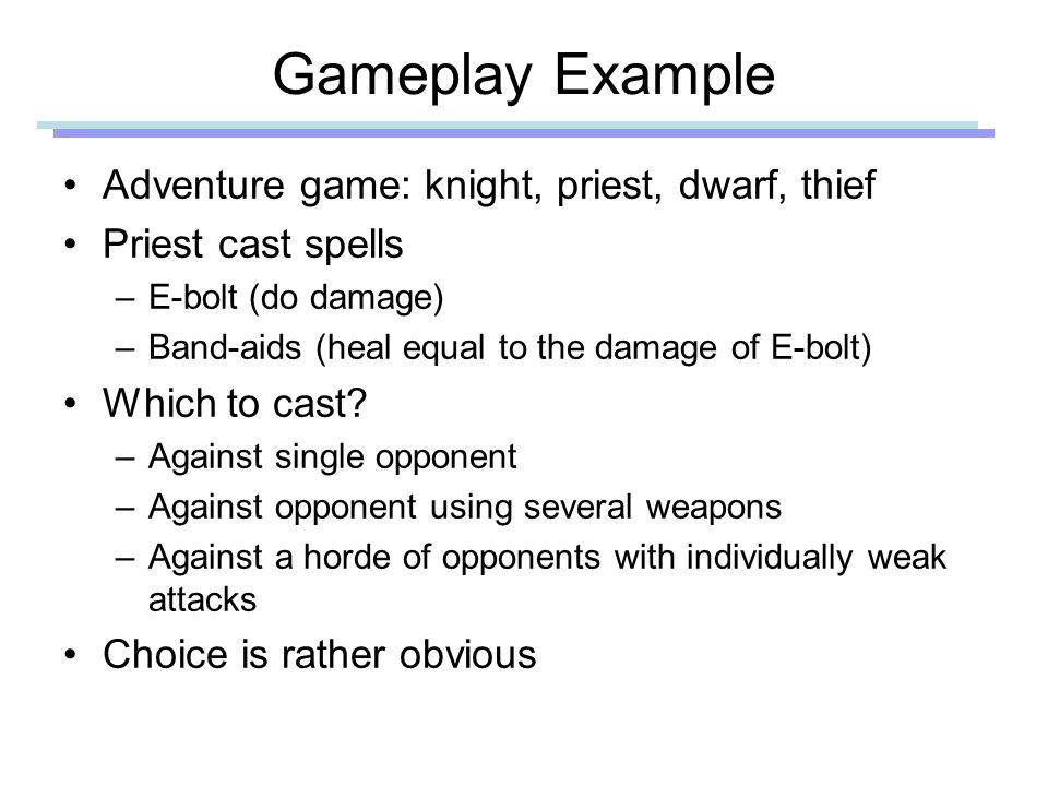 Gameplay Example Adventure game: knight, priest, dwarf, thief Priest cast spells –E-bolt (do damage) –Band-aids (heal equal to the damage of E-bolt) Which to cast.