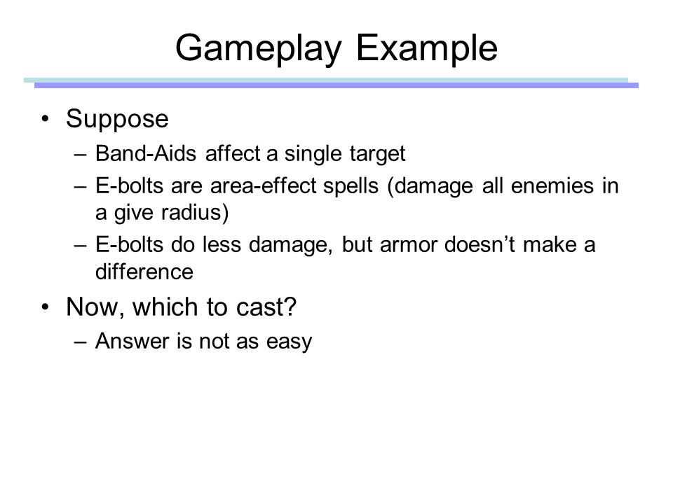 Gameplay Example Suppose –Band-Aids affect a single target –E-bolts are area-effect spells (damage all enemies in a give radius) –E-bolts do less damage, but armor doesn't make a difference Now, which to cast.