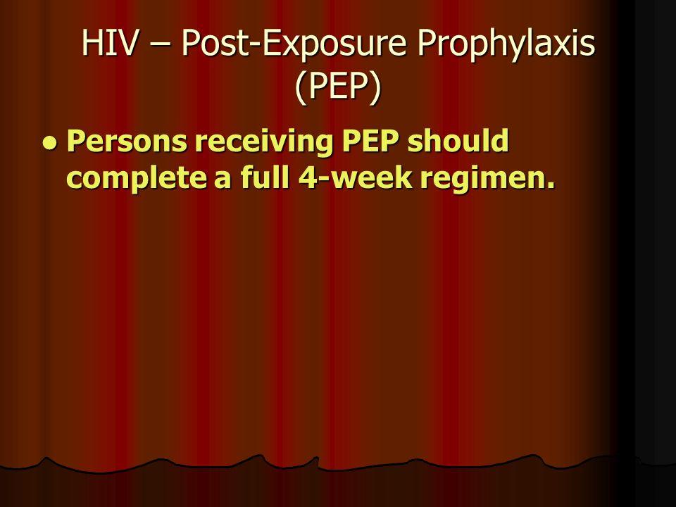 HIV – Post-Exposure Prophylaxis (PEP) Persons receiving PEP should complete a full 4-week regimen.