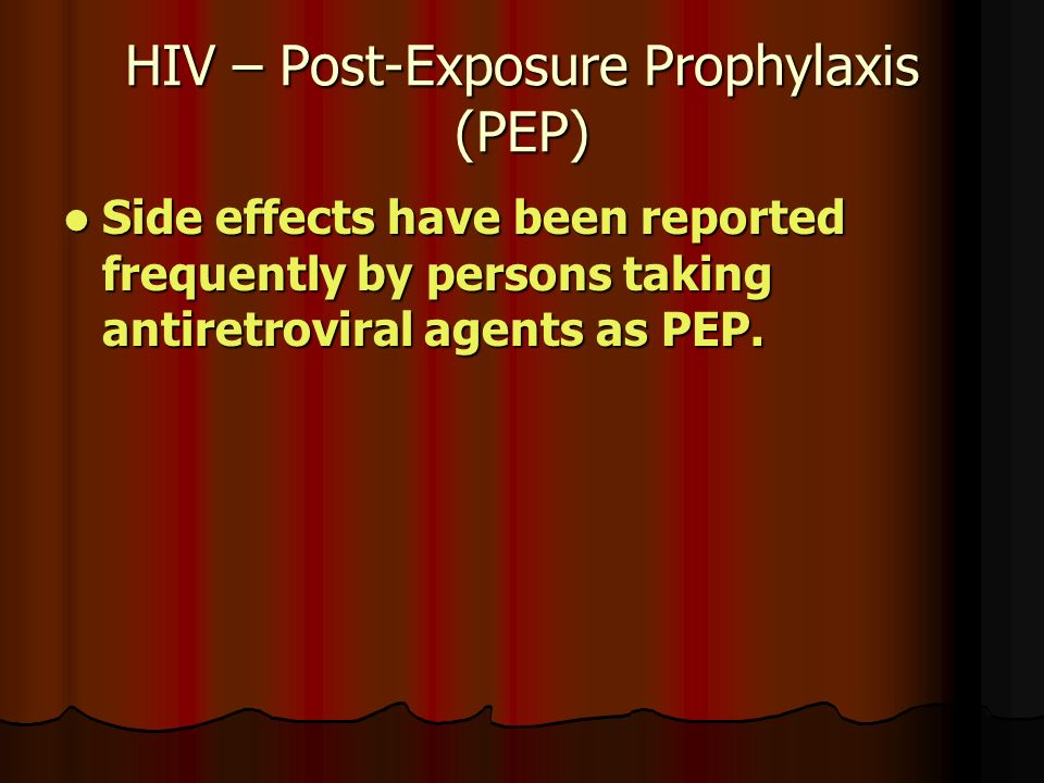 HIV – Post-Exposure Prophylaxis (PEP) Side effects have been reported frequently by persons taking antiretroviral agents as PEP.