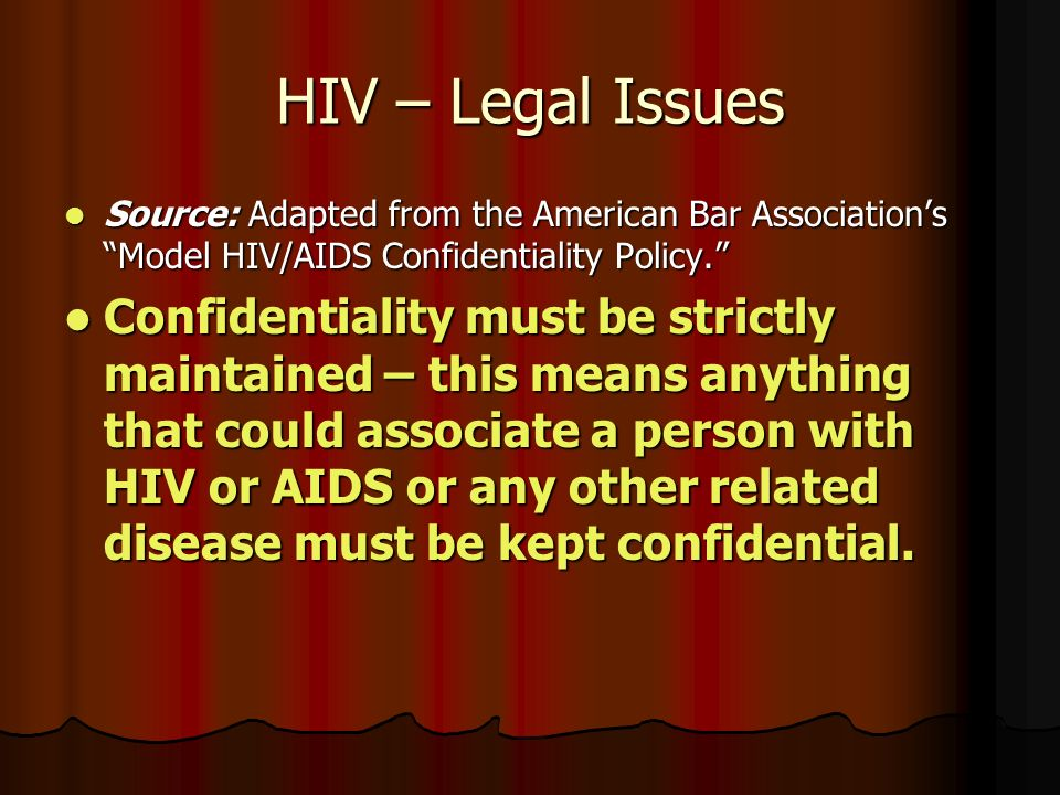 HIV – Legal Issues Source: Adapted from the American Bar Association's Model HIV/AIDS Confidentiality Policy. Source: Adapted from the American Bar Association's Model HIV/AIDS Confidentiality Policy. Confidentiality must be strictly maintained – this means anything that could associate a person with HIV or AIDS or any other related disease must be kept confidential.