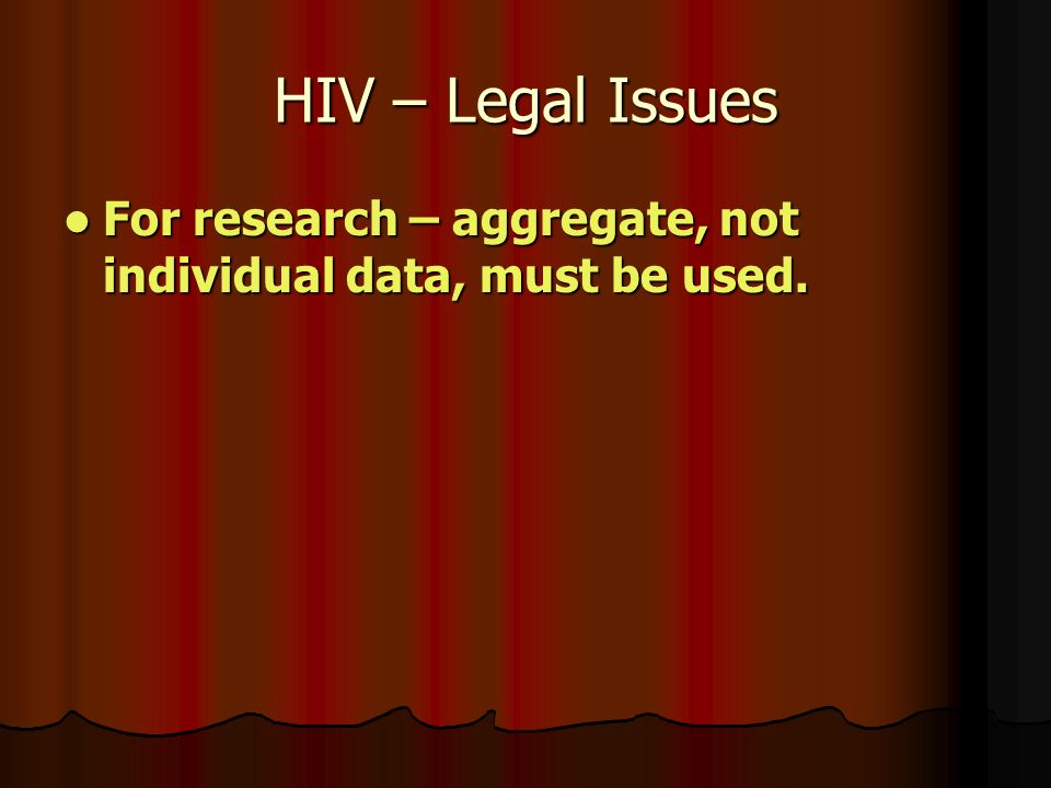 HIV – Legal Issues For research – aggregate, not individual data, must be used.