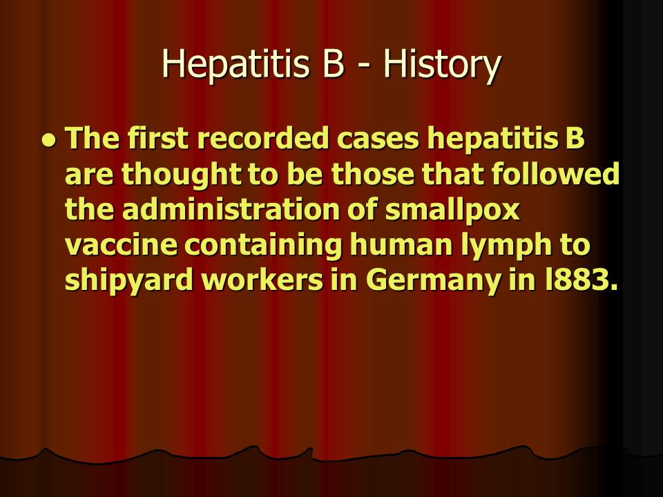 Hepatitis B - History The first recorded cases hepatitis B are thought to be those that followed the administration of smallpox vaccine containing human lymph to shipyard workers in Germany in l883.