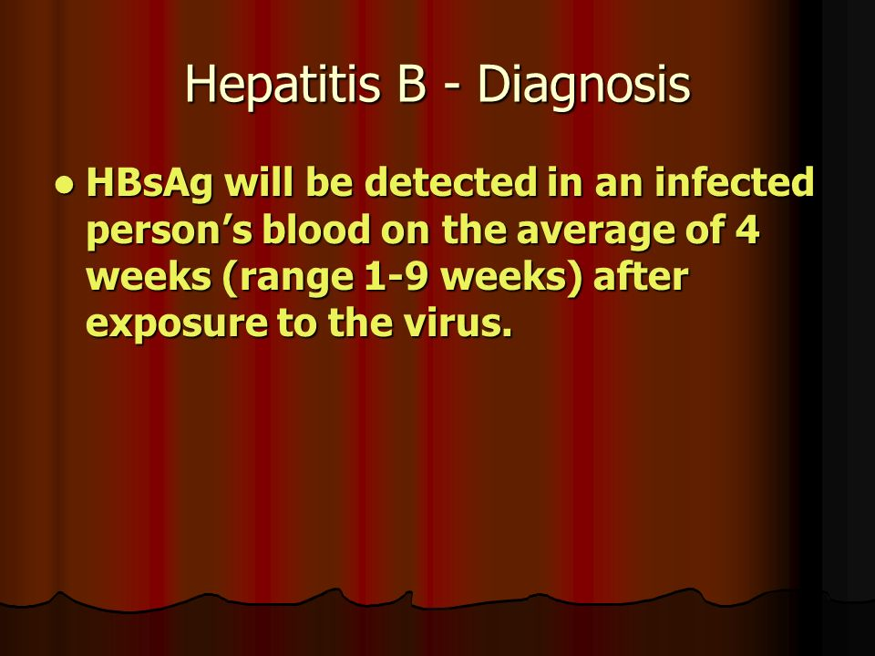 Hepatitis B - Diagnosis HBsAg will be detected in an infected person's blood on the average of 4 weeks (range 1-9 weeks) after exposure to the virus.
