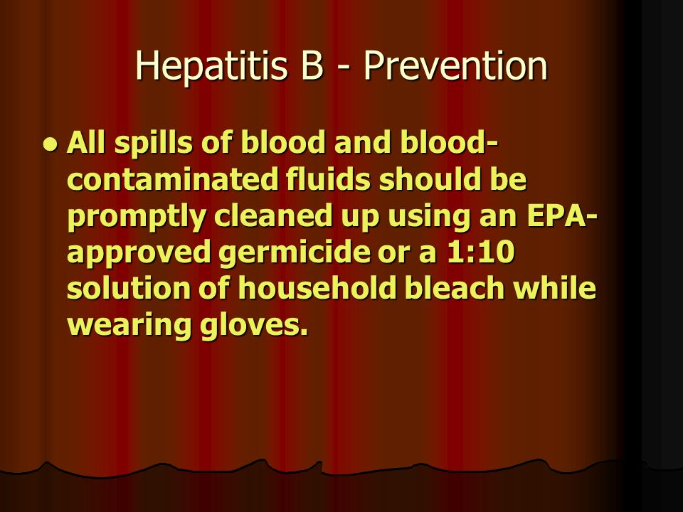 Hepatitis B - Prevention All spills of blood and blood- contaminated fluids should be promptly cleaned up using an EPA- approved germicide or a 1:10 solution of household bleach while wearing gloves.