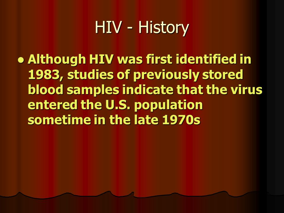 HIV - History Although HIV was first identified in 1983, studies of previously stored blood samples indicate that the virus entered the U.S.