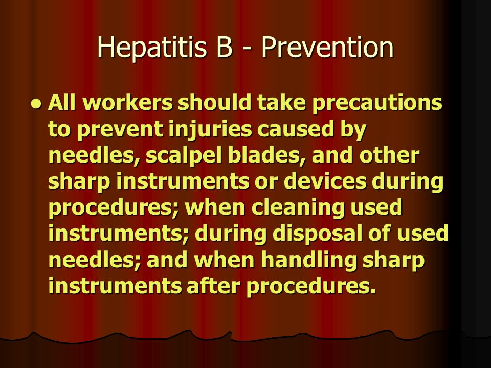 Hepatitis B - Prevention All workers should take precautions to prevent injuries caused by needles, scalpel blades, and other sharp instruments or devices during procedures; when cleaning used instruments; during disposal of used needles; and when handling sharp instruments after procedures.