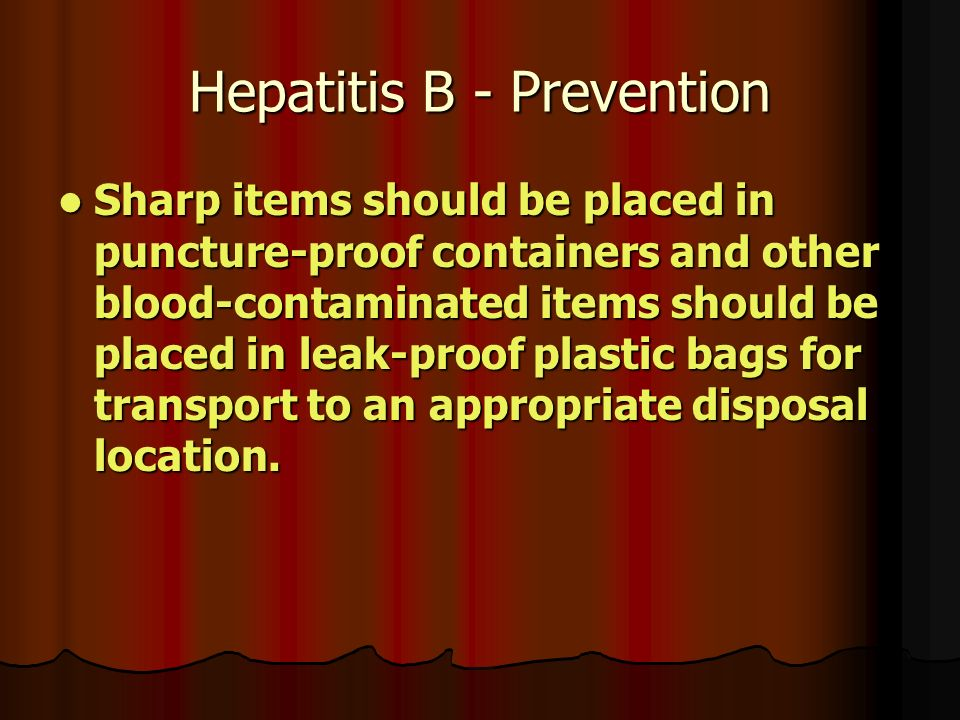 Hepatitis B - Prevention Sharp items should be placed in puncture-proof containers and other blood-contaminated items should be placed in leak-proof plastic bags for transport to an appropriate disposal location.