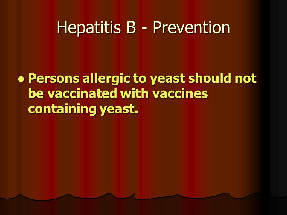 Hepatitis B - Prevention Persons allergic to yeast should not be vaccinated with vaccines containing yeast.