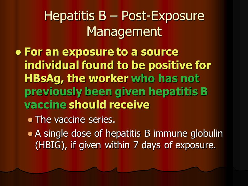 Hepatitis B – Post-Exposure Management For an exposure to a source individual found to be positive for HBsAg, the worker who has not previously been given hepatitis B vaccine should receive For an exposure to a source individual found to be positive for HBsAg, the worker who has not previously been given hepatitis B vaccine should receive The vaccine series.