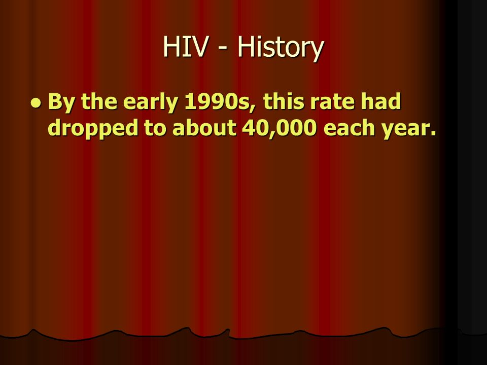 HIV - History By the early 1990s, this rate had dropped to about 40,000 each year.