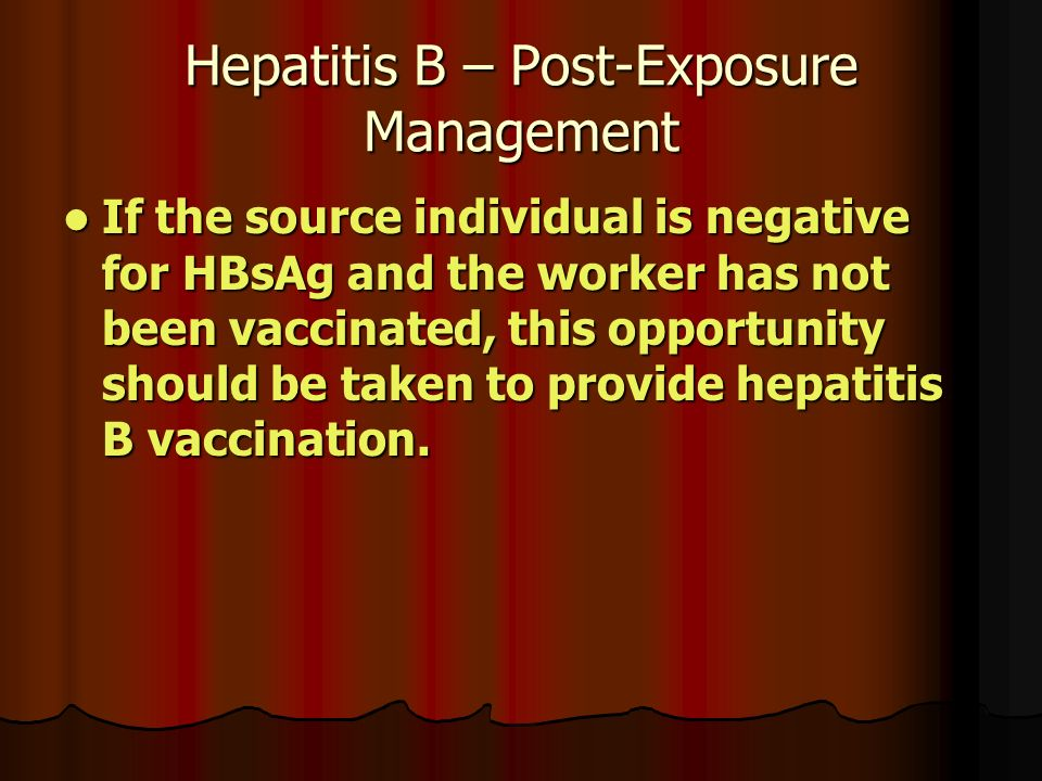 Hepatitis B – Post-Exposure Management If the source individual is negative for HBsAg and the worker has not been vaccinated, this opportunity should be taken to provide hepatitis B vaccination.