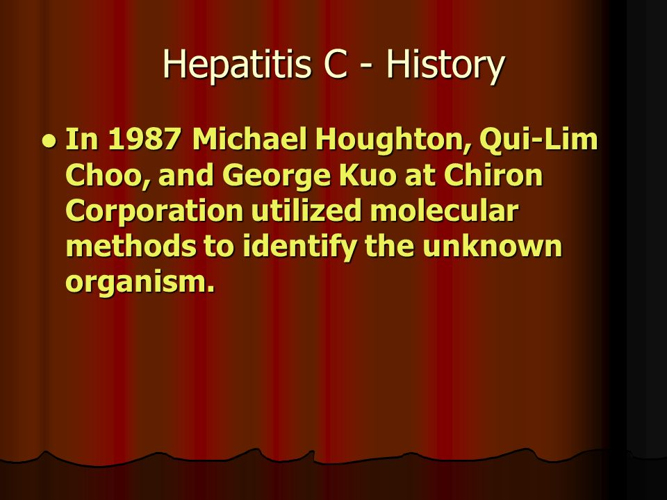 Hepatitis C - History In 1987 Michael Houghton, Qui-Lim Choo, and George Kuo at Chiron Corporation utilized molecular methods to identify the unknown organism.