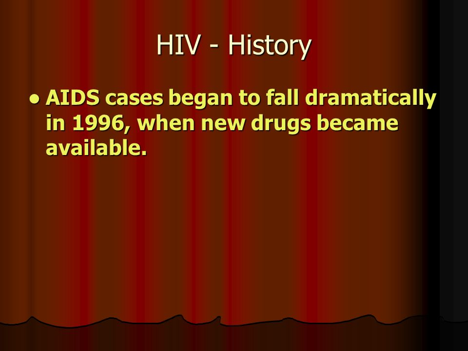 HIV - History AIDS cases began to fall dramatically in 1996, when new drugs became available.