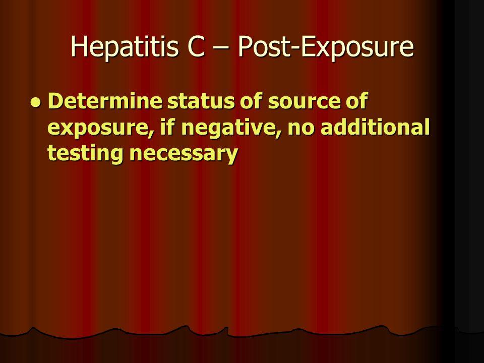 Hepatitis C – Post-Exposure Determine status of source of exposure, if negative, no additional testing necessary Determine status of source of exposure, if negative, no additional testing necessary