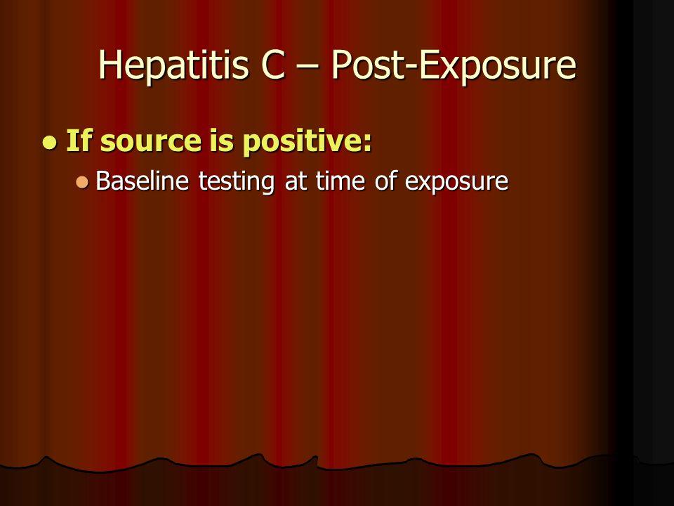 Hepatitis C – Post-Exposure If source is positive: If source is positive: Baseline testing at time of exposure Baseline testing at time of exposure