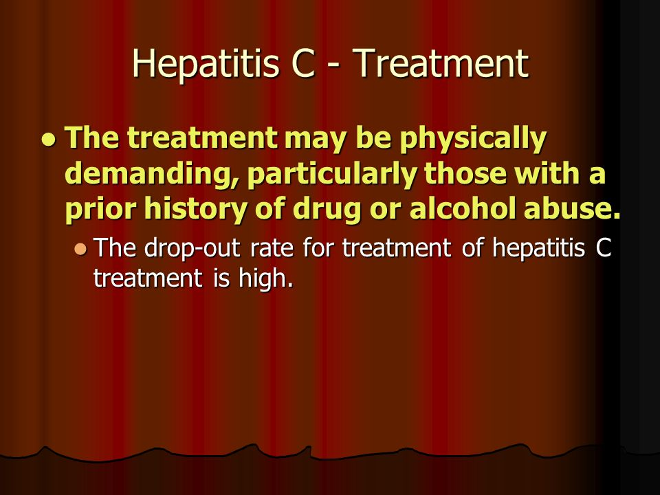 Hepatitis C - Treatment The treatment may be physically demanding, particularly those with a prior history of drug or alcohol abuse.