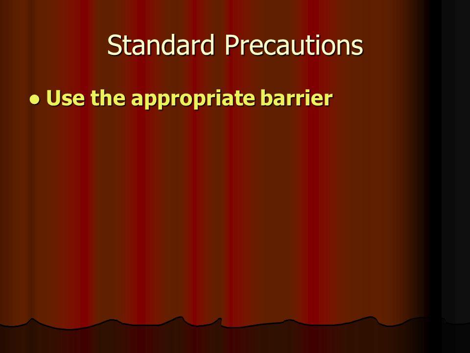 Standard Precautions Use the appropriate barrier Use the appropriate barrier