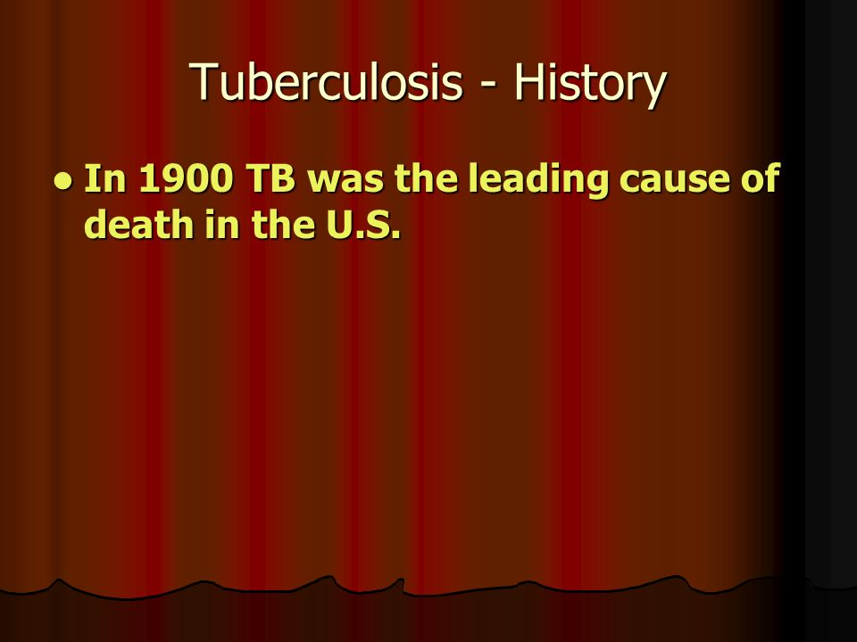 Tuberculosis - History In 1900 TB was the leading cause of death in the U.S.