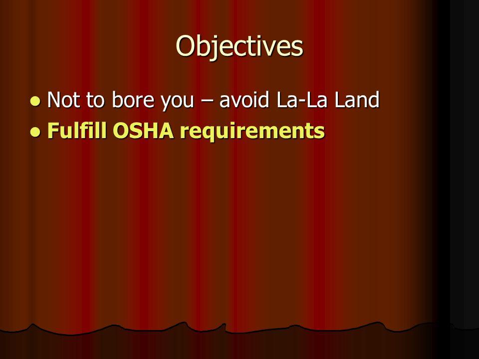 Objectives Not to bore you – avoid La-La Land Not to bore you – avoid La-La Land Fulfill OSHA requirements Fulfill OSHA requirements