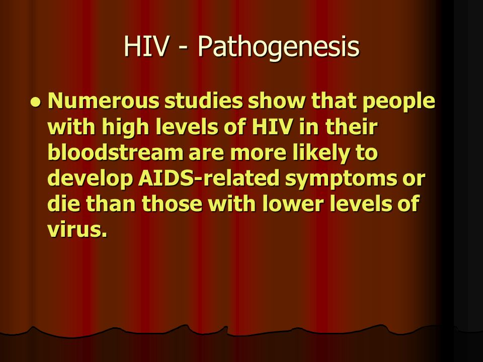 HIV - Pathogenesis Numerous studies show that people with high levels of HIV in their bloodstream are more likely to develop AIDS-related symptoms or die than those with lower levels of virus.