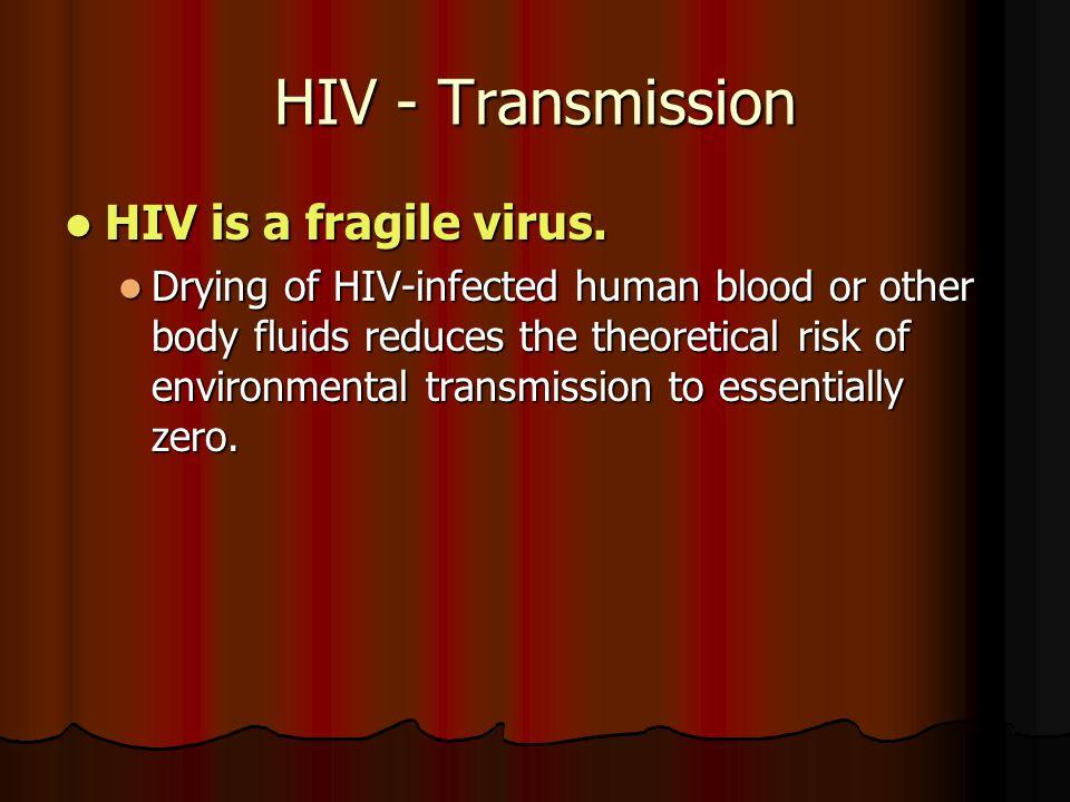 HIV - Transmission HIV is a fragile virus. HIV is a fragile virus.