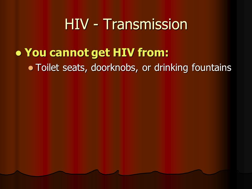 HIV - Transmission You cannot get HIV from: You cannot get HIV from: Toilet seats, doorknobs, or drinking fountains Toilet seats, doorknobs, or drinking fountains