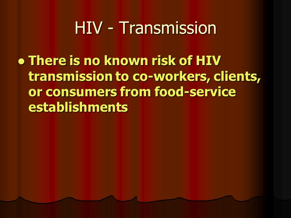 HIV - Transmission There is no known risk of HIV transmission to co-workers, clients, or consumers from food-service establishments There is no known risk of HIV transmission to co-workers, clients, or consumers from food-service establishments