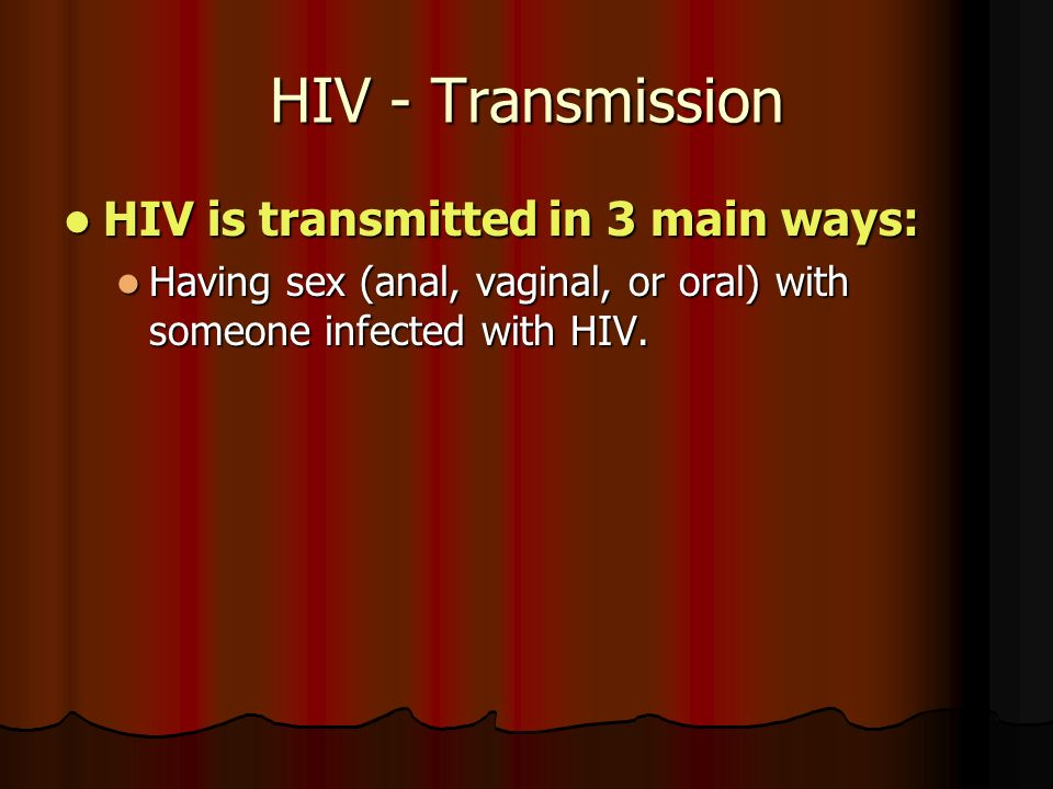 HIV - Transmission HIV is transmitted in 3 main ways: HIV is transmitted in 3 main ways: Having sex (anal, vaginal, or oral) with someone infected with HIV.