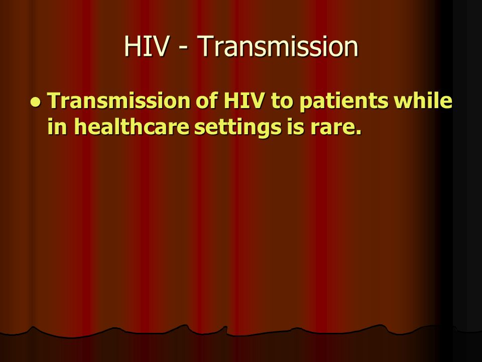 HIV - Transmission Transmission of HIV to patients while in healthcare settings is rare.