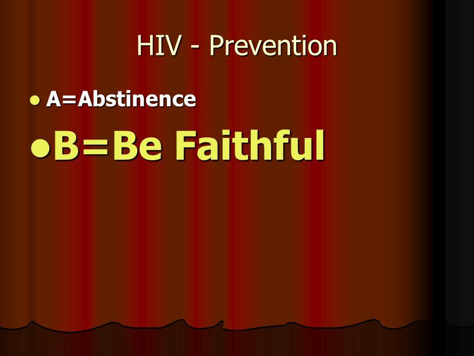 HIV - Prevention A=Abstinence A=Abstinence B=Be Faithful B=Be Faithful