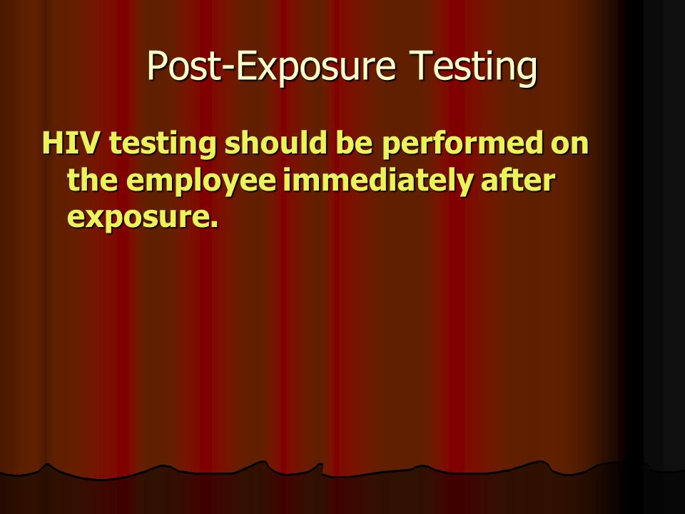 Post-Exposure Testing HIV testing should be performed on the employee immediately after exposure.