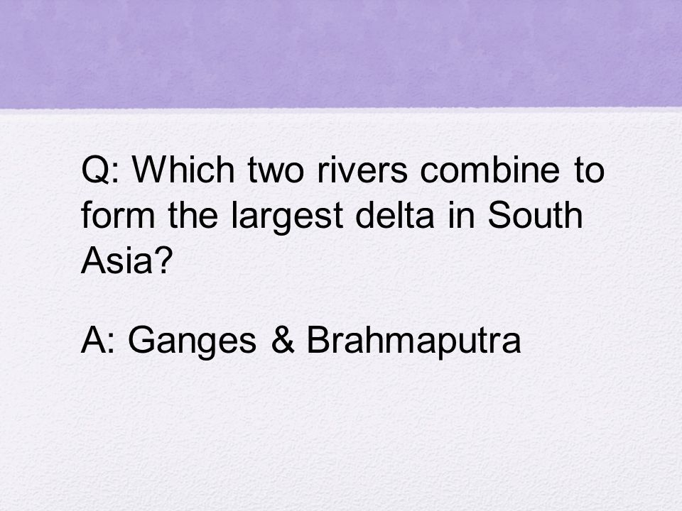 Q: Which two rivers combine to form the largest delta in South Asia A: Ganges & Brahmaputra