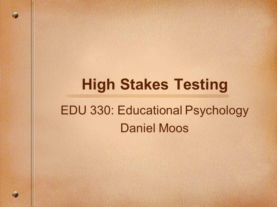 High Stakes Testing EDU 330: Educational Psychology Daniel Moos