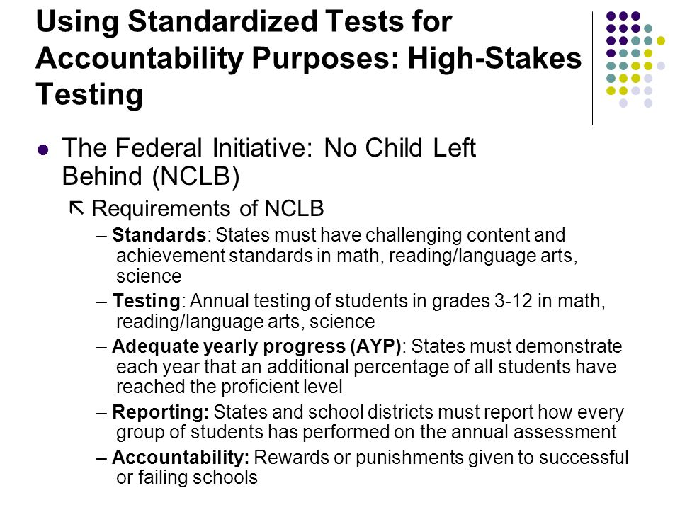 Using Standardized Tests for Accountability Purposes: High-Stakes Testing The Federal Initiative: No Child Left Behind (NCLB)  Requirements of NCLB – Standards: States must have challenging content and achievement standards in math, reading/language arts, science – Testing: Annual testing of students in grades 3-12 in math, reading/language arts, science – Adequate yearly progress (AYP): States must demonstrate each year that an additional percentage of all students have reached the proficient level – Reporting: States and school districts must report how every group of students has performed on the annual assessment – Accountability: Rewards or punishments given to successful or failing schools