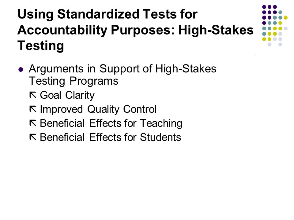 Using Standardized Tests for Accountability Purposes: High-Stakes Testing Arguments in Support of High-Stakes Testing Programs  Goal Clarity  Improved Quality Control  Beneficial Effects for Teaching  Beneficial Effects for Students