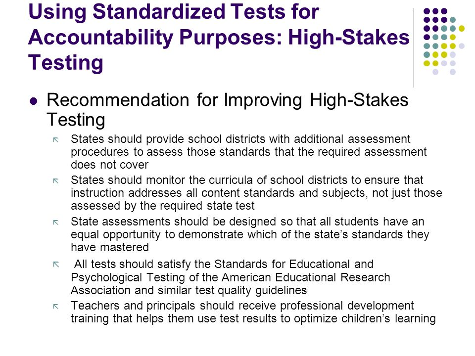Using Standardized Tests for Accountability Purposes: High-Stakes Testing Recommendation for Improving High-Stakes Testing ã States should provide school districts with additional assessment procedures to assess those standards that the required assessment does not cover ã States should monitor the curricula of school districts to ensure that instruction addresses all content standards and subjects, not just those assessed by the required state test ã State assessments should be designed so that all students have an equal opportunity to demonstrate which of the state's standards they have mastered ã All tests should satisfy the Standards for Educational and Psychological Testing of the American Educational Research Association and similar test quality guidelines ã Teachers and principals should receive professional development training that helps them use test results to optimize children's learning