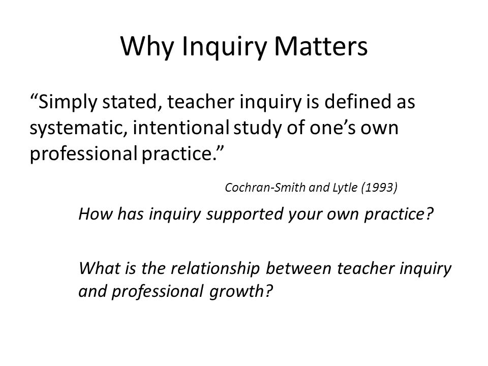 Why Inquiry Matters Simply stated, teacher inquiry is defined as systematic, intentional study of one's own professional practice. Cochran-Smith and Lytle (1993) How has inquiry supported your own practice.
