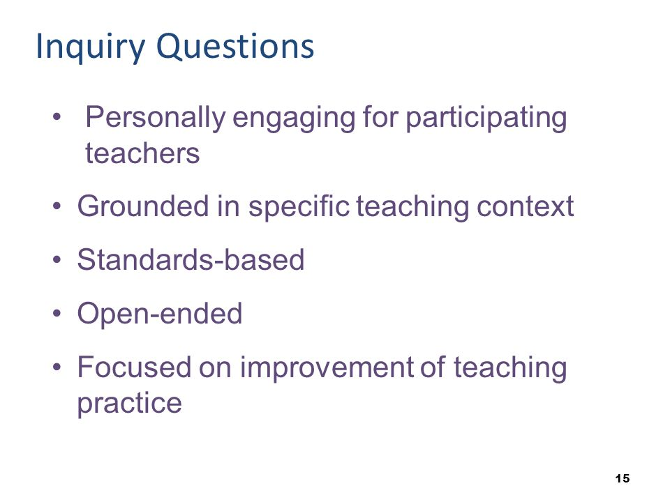 Inquiry Questions Personally engaging for participating teachers Grounded in specific teaching context Standards-based Open-ended Focused on improvement of teaching practice
