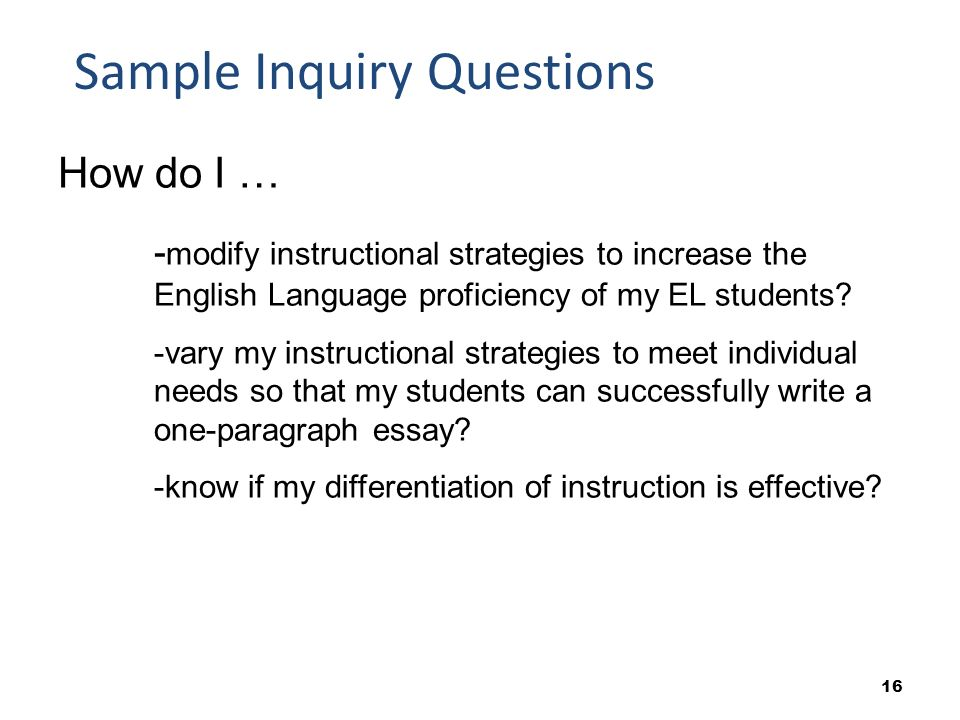 16 Sample Inquiry Questions How do I … - modify instructional strategies to increase the English Language proficiency of my EL students.