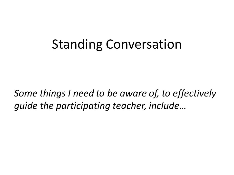 Standing Conversation Some things I need to be aware of, to effectively guide the participating teacher, include…